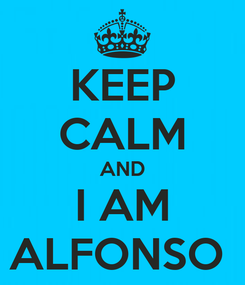 Poster: KEEP CALM AND I AM ALFONSO