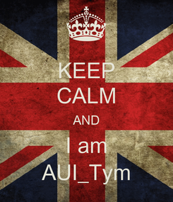Poster: KEEP CALM AND I am AUI_Tym