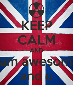 Poster: KEEP CALM AND i am awesome and u