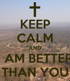 Poster: KEEP CALM AND I AM BETTER THAN YOU