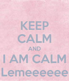 Poster: KEEP CALM AND I AM CALM Lemeeeeee