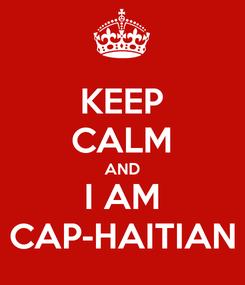 Poster: KEEP CALM AND I AM CAP-HAITIAN