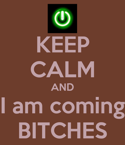 Poster: KEEP CALM AND I am coming BITCHES