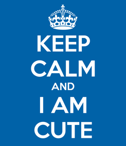 Poster: KEEP CALM AND I AM CUTE