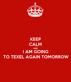 Poster: KEEP CALM AND I AM GOING TO TEXEL AGAIN TOMORROW