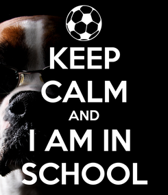 Poster: KEEP CALM AND I AM IN  SCHOOL