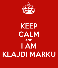 Poster: KEEP CALM AND I AM KLAJDI MARKU