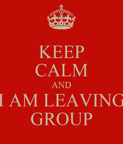 Poster: KEEP CALM AND I AM LEAVING GROUP