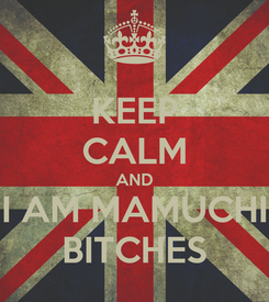Poster: KEEP CALM AND I AM MAMUCHI BITCHES