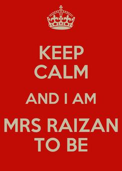 Poster: KEEP CALM AND I AM MRS RAIZAN TO BE