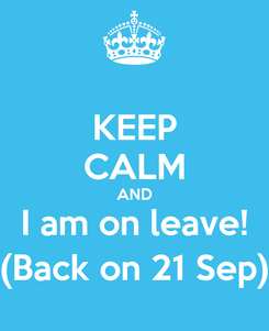 Poster: KEEP CALM AND I am on leave! (Back on 21 Sep)