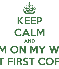 Poster: KEEP CALM AND I AM ON MY WAY  BUT FIRST COFFEE