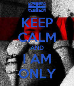 Poster: KEEP CALM AND I AM ONLY
