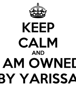 Poster: KEEP CALM AND I AM OWNED BY YARISSA