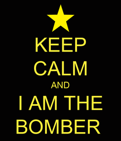 Poster: KEEP CALM AND I AM THE BOMBER