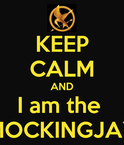 Poster: KEEP CALM AND I am the  MOCKINGJAY