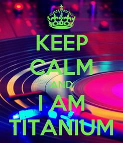 Poster: KEEP CALM AND I AM TITANIUM