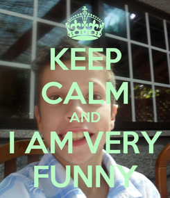 Poster: KEEP CALM AND I AM VERY FUNNY