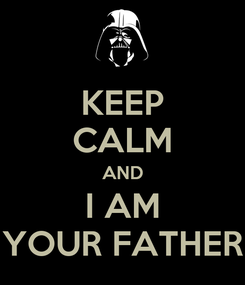 Poster: KEEP CALM AND I AM YOUR FATHER