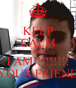 Poster: KEEP CALM AND I AM!!!!!!!!! YOUR FRIEND