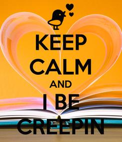 Poster: KEEP CALM AND I BE CREEPIN