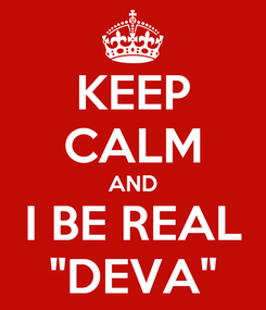 """Poster: KEEP CALM AND I BE REAL """"DEVA"""""""