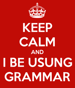 Poster: KEEP CALM AND I BE USUNG GRAMMAR