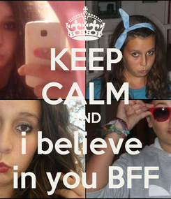 Poster: KEEP CALM AND i believe  in you BFF