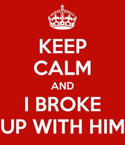 Poster: KEEP CALM AND I BROKE UP WITH HIM