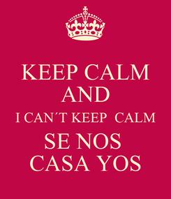Poster: KEEP CALM AND I CAN´T KEEP  CALM SE NOS   CASA YOS