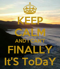 Poster: KEEP CALM AND I CAN'T FINALLY It'S ToDaY