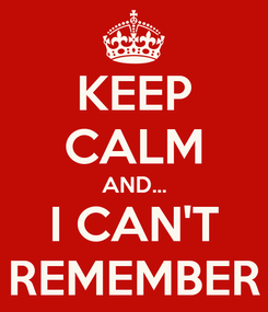 Poster: KEEP CALM AND... I CAN'T REMEMBER