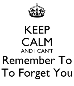 Poster: KEEP CALM AND I CAN'T Remember To To Forget You