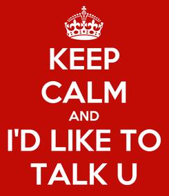 Poster: KEEP CALM AND I'D LIKE TO TALK U