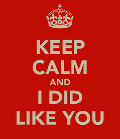 Poster: KEEP CALM AND I DID LIKE YOU