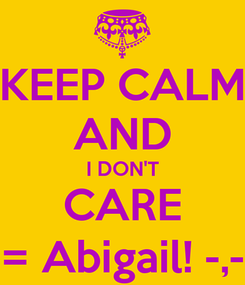 Poster: KEEP CALM AND I DON'T CARE = Abigail! -,-