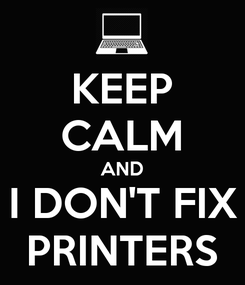 Poster: KEEP CALM AND I DON'T FIX PRINTERS
