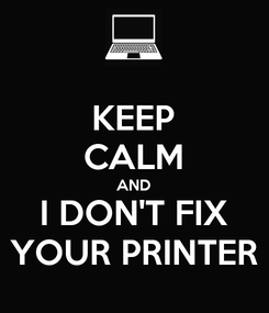 Poster: KEEP CALM AND I DON'T FIX YOUR PRINTER
