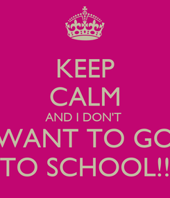 Poster: KEEP CALM AND I DON'T  WANT TO GO TO SCHOOL!!