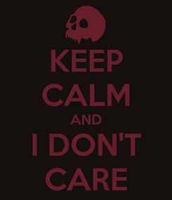 Poster: KEEP CALM AND I DON'T CARE