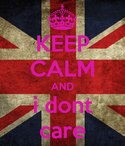 Poster: KEEP CALM AND i dont care