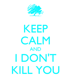 Poster: KEEP CALM AND I DON'T KILL YOU