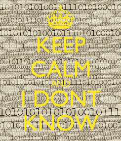 Poster: KEEP CALM AND I DONT KNOW