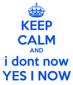 Poster: KEEP CALM AND i dont now YES I NOW