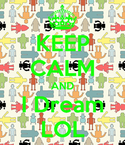 Poster: KEEP CALM AND I Dream LOL