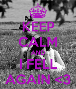 Poster: KEEP CALM AND I FELL AGAIN <3