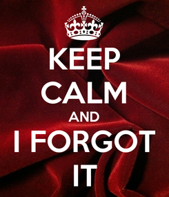 Poster: KEEP CALM AND I FORGOT IT