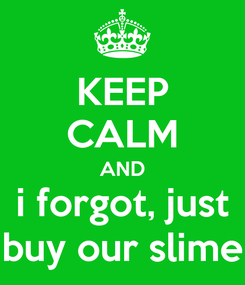 Poster: KEEP CALM AND i forgot, just buy our slime