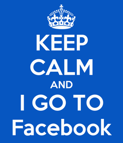 Poster: KEEP CALM AND I GO TO Facebook
