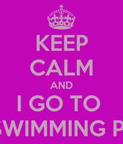 Poster: KEEP CALM AND I GO TO  THE SWIMMING POOL